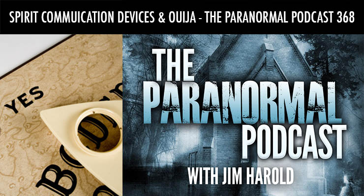 Spirit Communication Devices and Ouija – The Paranormal Podcast 368