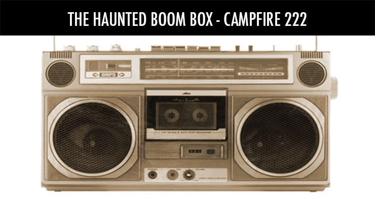 The Haunted Boom Box – Campfire 222