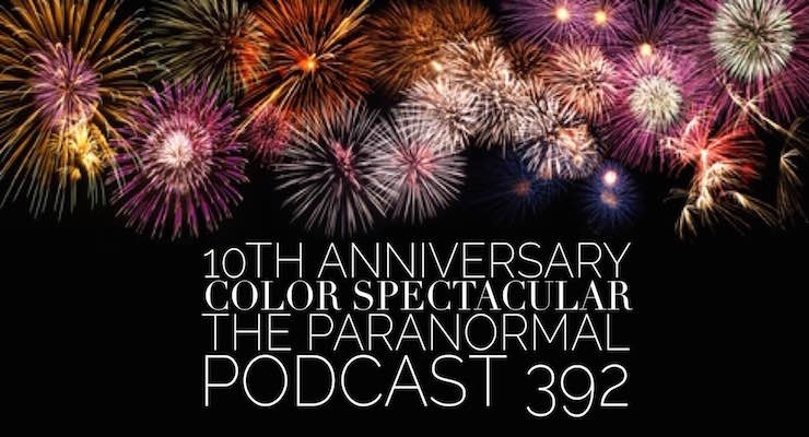 10th Anniversary Color Spectacular – The Paranormal Podcast 392