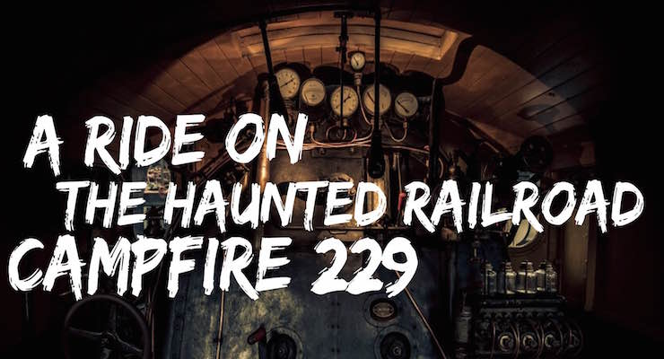 A Ride On The Haunted Railroad – Campfire 229