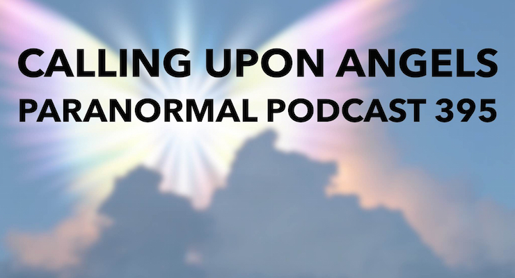 Calling Upon Angels – Paranormal Podcast 395