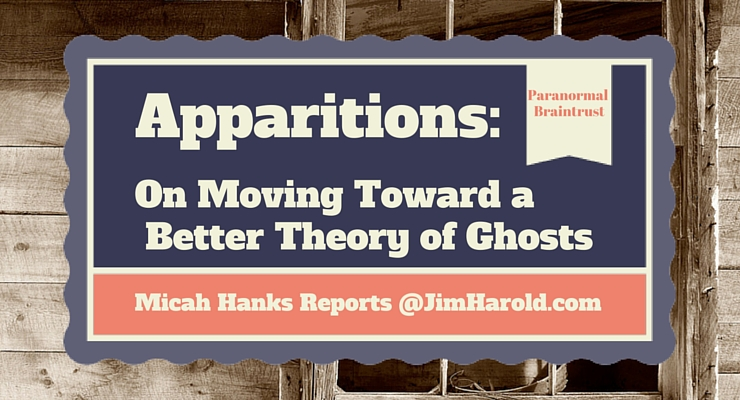 Apparitions: On Moving Toward a Better Theory of Ghosts – Micah Hanks Reports