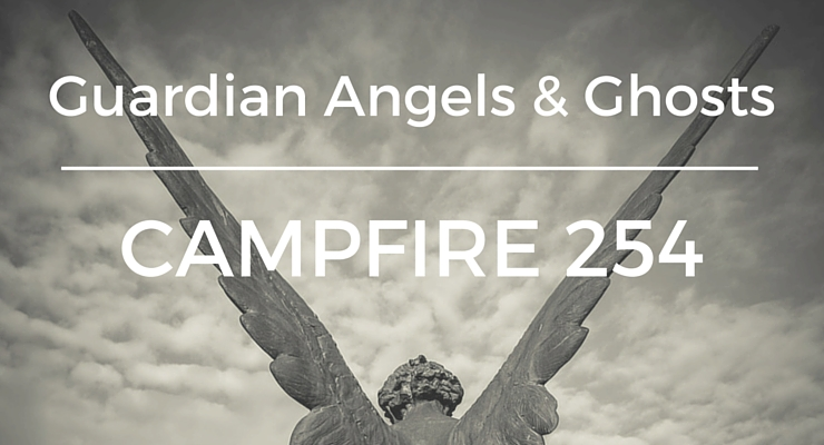 Guardian Angels and Ghosts – Campfire 254