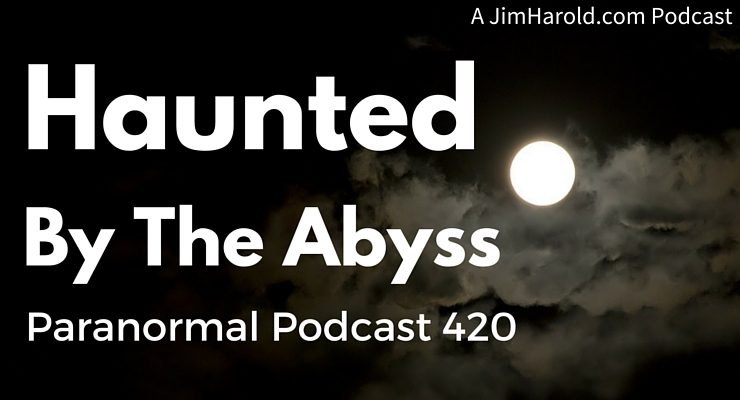 Haunted By The Abyss – Paranormal Podcast 420