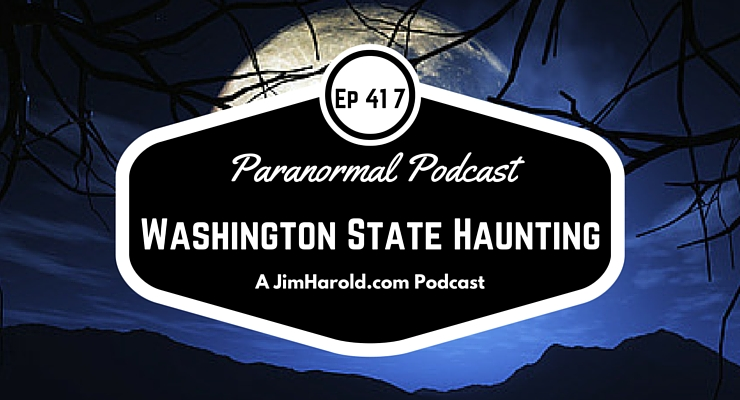 Washington State Haunting – Paranormal Podcast 417
