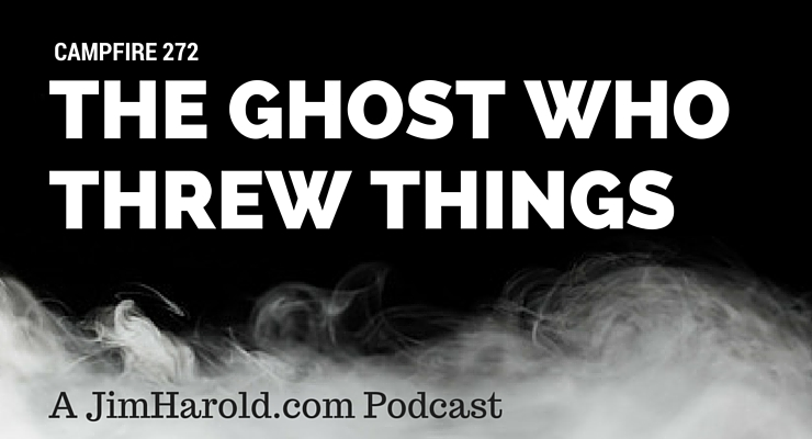 The Ghost Who Threw Things – Campfire 272