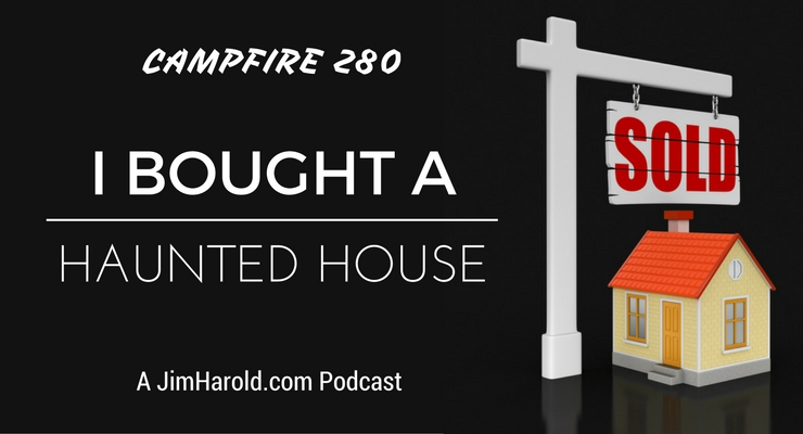 I Bought A Haunted House – Campfire 280