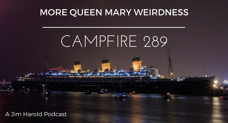 More Queen Mary Weirdness – Campfire 289
