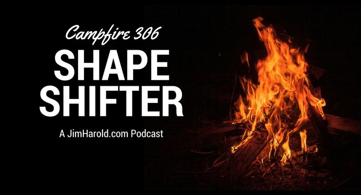 Shape Shifter – Campfire 306