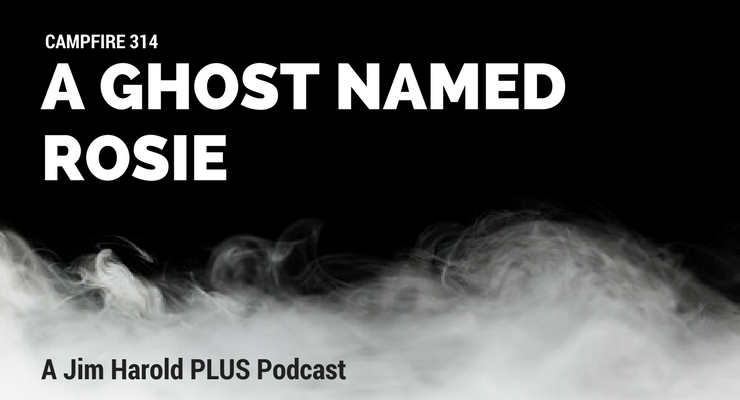 A Ghost Named Rosie – Campfire 314