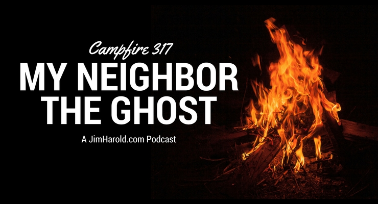 My Neighbor, The Ghost – Campfire 317