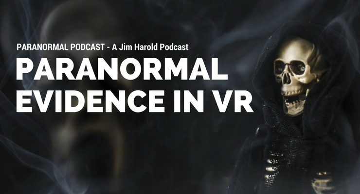 Paranormal Evidence in Virtual Reality – Paranormal Podcast 498