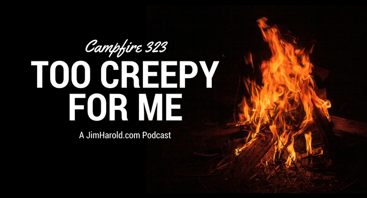 Too Creepy For Me – Campfire 323