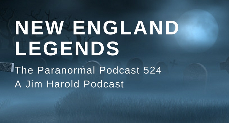 New England Legends – Paranormal Podcast 524