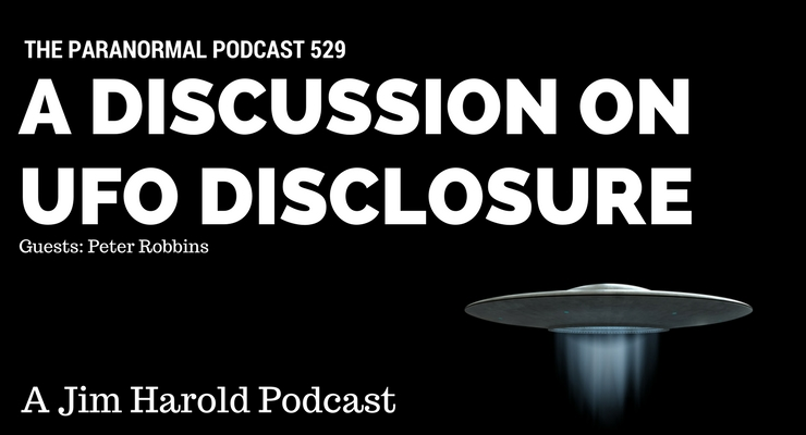 A Discussion on UFO Disclosure – Paranormal Podcast 529