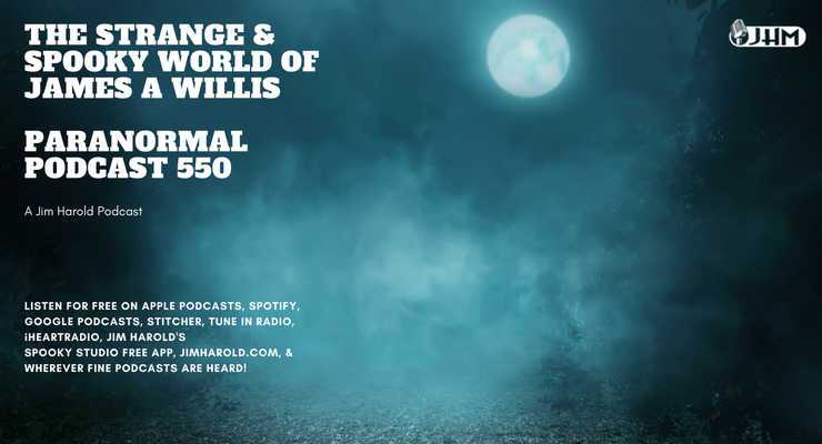 The Strange and Spooky World Of James A Willis – Paranormal Podcast 550