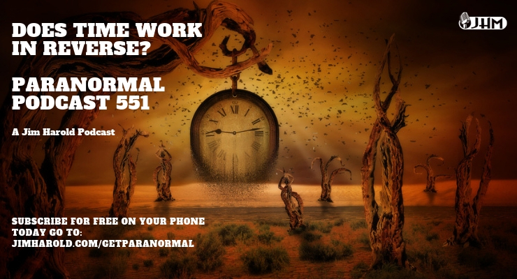 Does Time Work In Reverse? – Paranormal Podcast 551