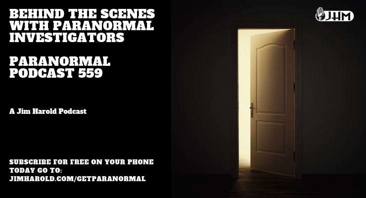 Behind The Scenes with Paranormal Investigators – Paranormal Podcast 559